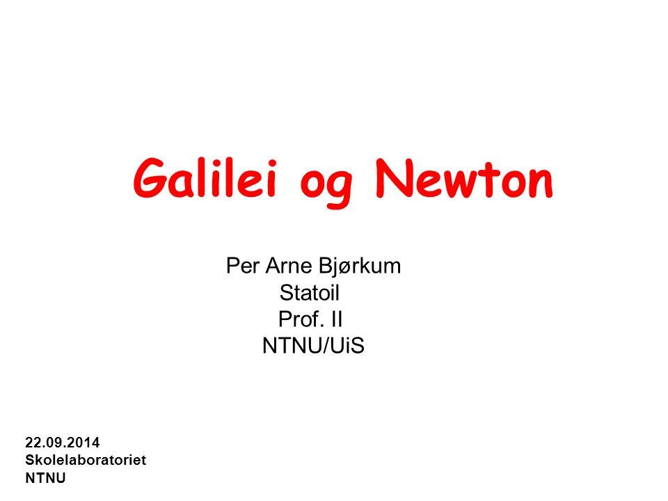 Galilei og Newton Per Arne Bjørkum Statoil Prof. II NTNU/UiS 22.09.2014 Skolelaboratoriet NTNU