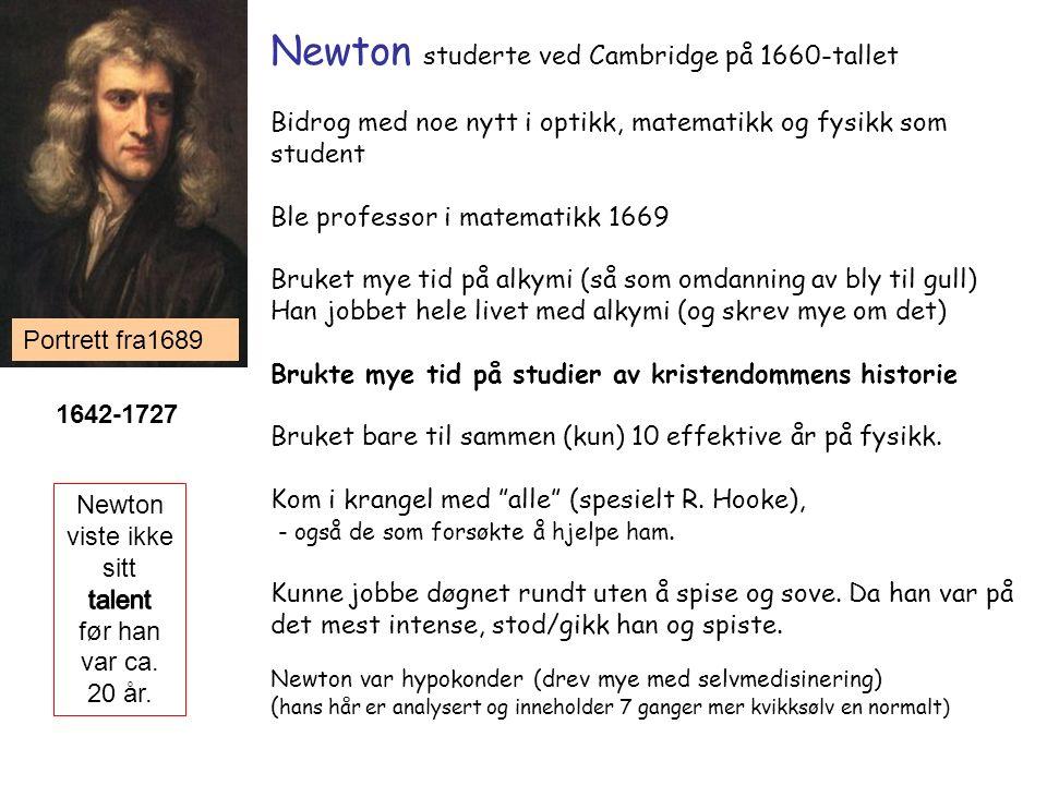 Newton studerte ved Cambridge på 1660-tallet Bidrog med noe nytt i optikk, matematikk og fysikk som student Ble professor i matematikk 1669 Bruket mye tid på alkymi (så som omdanning av bly til gull) Han jobbet hele livet med alkymi (og skrev mye om det) Brukte mye tid på studier av kristendommens historie Bruket bare til sammen (kun) 10 effektive år på fysikk.