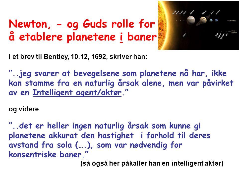 Newton, - og Guds rolle for å etablere planetene i baner I et brev til Bentley, 10.12, 1692, skriver han: ..jeg svarer at bevegelsene som planetene nå har, ikke kan stamme fra en naturlig årsak alene, men var påvirket av en Intelligent agent/aktør. og videre ..det er heller ingen naturlig årsak som kunne gi planetene akkurat den hastighet i forhold til deres avstand fra sola (….), som var nødvendig for konsentriske baner. (så også her påkaller han en intelligent aktør)