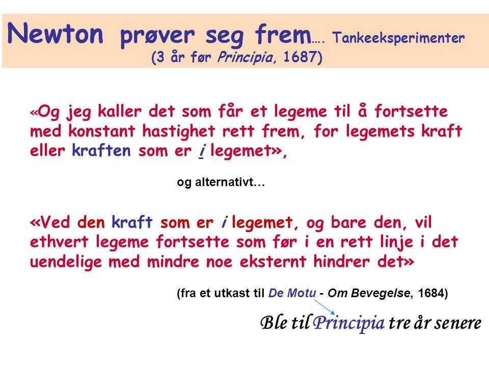 « Og jeg kaller det som får et legeme til å fortsette med konstant hastighet rett frem, for legemets kraft eller kraften som er i legemet», og alternativt… «Ved den kraft som er i legemet, og bare den, vil ethvert legeme fortsette som før i en rett linje i det uendelige med mindre noe eksternt hindrer det» (fra et utkast til De Motu - Om Bevegelse, 1684) Newton prøver seg frem ….