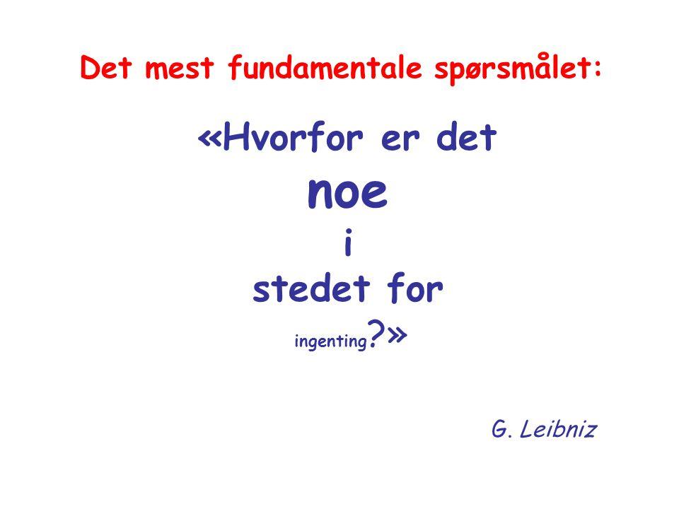 «Hvorfor er det noe i stedet for ingenting » G. Leibniz Det mest fundamentale spørsmålet: