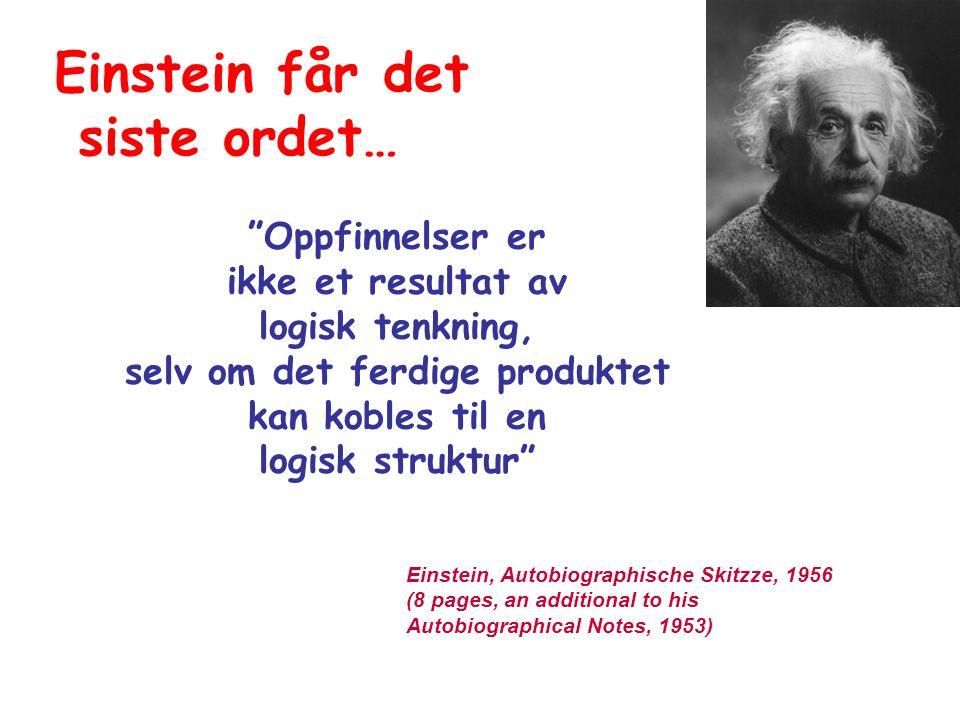 Oppfinnelser er ikke et resultat av logisk tenkning, selv om det ferdige produktet kan kobles til en logisk struktur Einstein, Autobiographische Skitzze, 1956 (8 pages, an additional to his Autobiographical Notes, 1953) Einstein får det siste ordet…