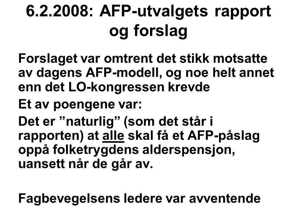 6.2.2008: AFP-utvalgets rapport og forslag Forslaget var omtrent det stikk motsatte av dagens AFP-modell, og noe helt annet enn det LO-kongressen krevde Et av poengene var: Det er naturlig (som det står i rapporten) at alle skal få et AFP-påslag oppå folketrygdens alderspensjon, uansett når de går av.
