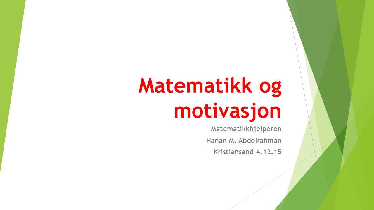 Matematikk og motivasjon Matematikkhjelperen Hanan M. Abdelrahman Kristiansand 4.12.15