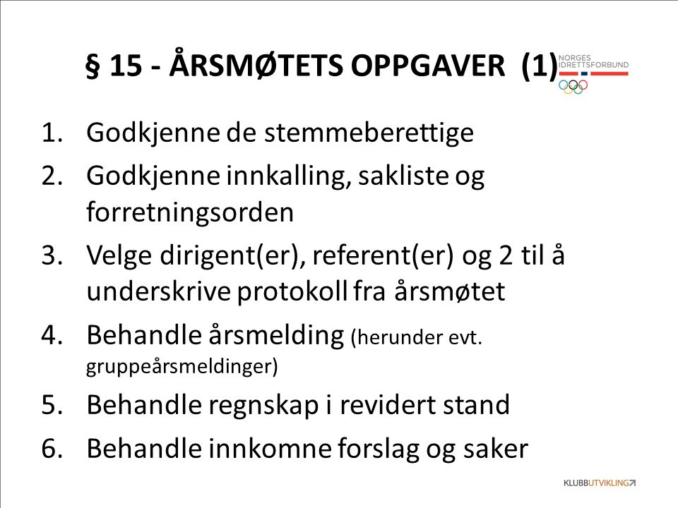 § 15 - ÅRSMØTETS OPPGAVER (1) 1.Godkjenne de stemmeberettige 2.Godkjenne innkalling, sakliste og forretningsorden 3.Velge dirigent(er), referent(er) og 2 til å underskrive protokoll fra årsmøtet 4.Behandle årsmelding (herunder evt.