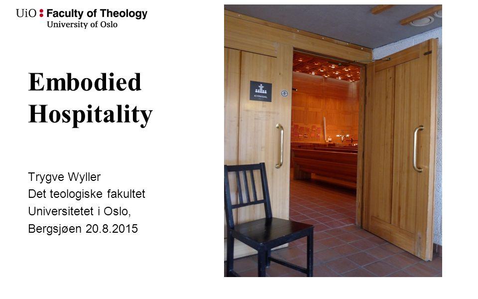 Embodied Hospitality Trygve Wyller Det teologiske fakultet Universitetet i Oslo, Bergsjøen 20.8.2015