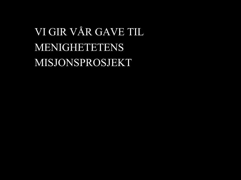 VI GIR VÅR GAVE TIL MENIGHETETENS MISJONSPROSJEKT