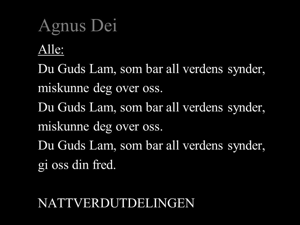 Agnus Dei Alle: Du Guds Lam, som bar all verdens synder, miskunne deg over oss.