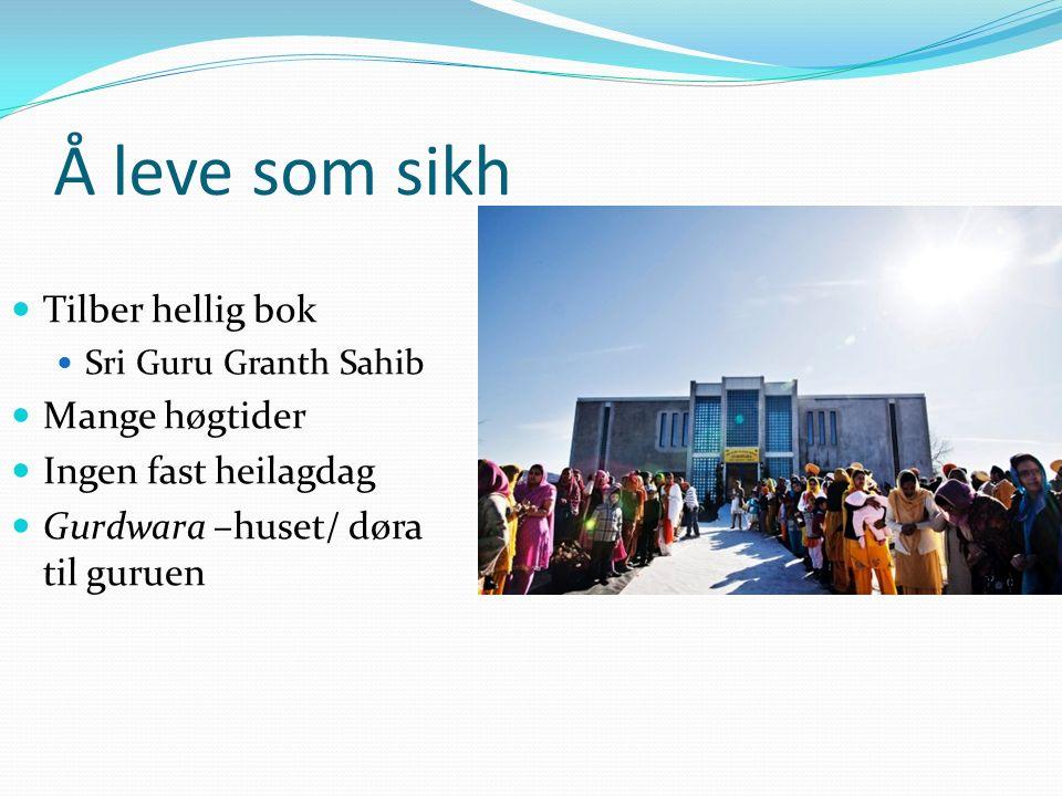 Å leve som sikh Tilber hellig bok Sri Guru Granth Sahib Mange høgtider Ingen fast heilagdag Gurdwara –huset/ døra til guruen