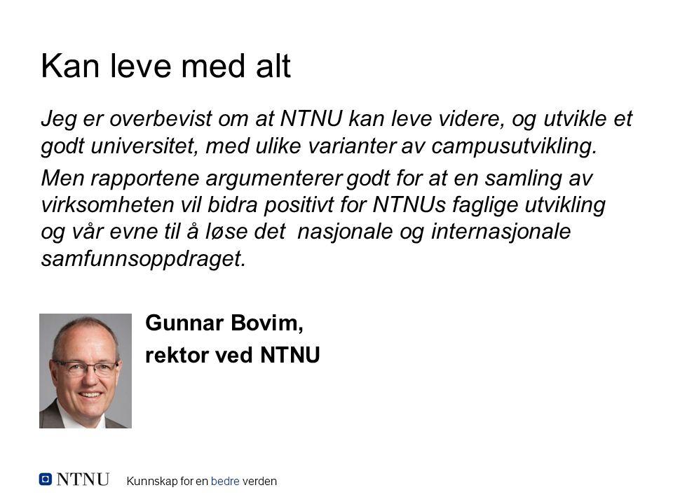Kunnskap for en bedre verden Kan leve med alt Jeg er overbevist om at NTNU kan leve videre, og utvikle et godt universitet, med ulike varianter av campusutvikling.