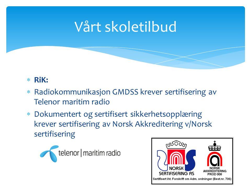  RiK:  Radiokommunikasjon GMDSS krever sertifisering av Telenor maritim radio  Dokumentert og sertifisert sikkerhetsopplæring krever sertifisering av Norsk Akkreditering v/Norsk sertifisering Vårt skoletilbud