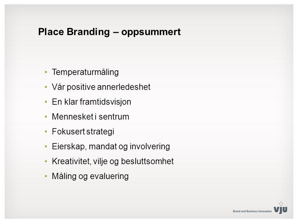 Place Branding – oppsummert Temperaturmåling Vår positive annerledeshet En klar framtidsvisjon Mennesket i sentrum Fokusert strategi Eierskap, mandat