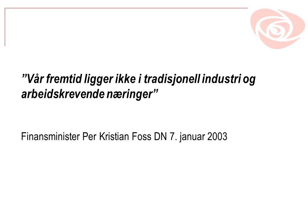 Vår fremtid ligger ikke i tradisjonell industri og arbeidskrevende næringer Finansminister Per Kristian Foss DN 7.