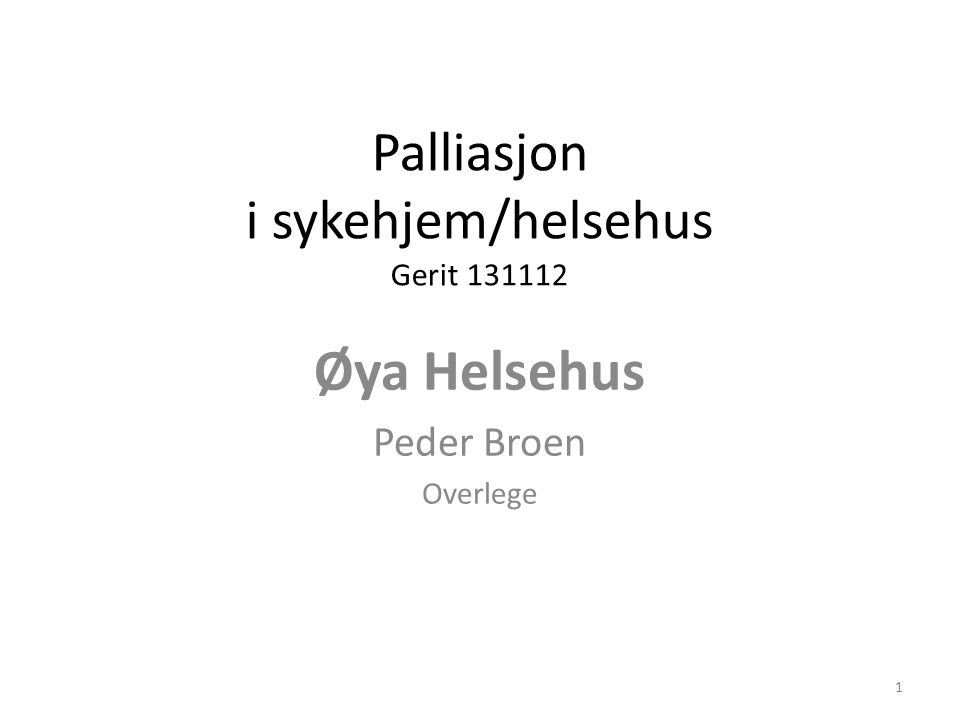 Palliasjon i sykehjem/helsehus Gerit 131112 Øya Helsehus Peder Broen Overlege 1