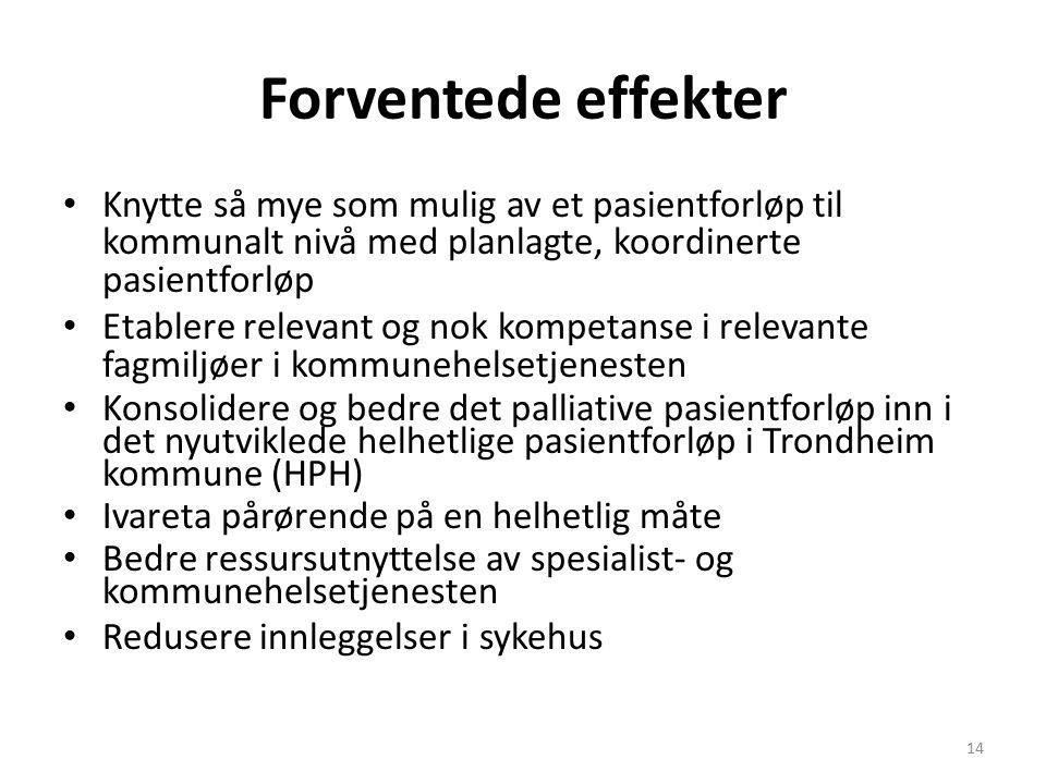 Forventede effekter Knytte så mye som mulig av et pasientforløp til kommunalt nivå med planlagte, koordinerte pasientforløp Etablere relevant og nok kompetanse i relevante fagmiljøer i kommunehelsetjenesten Konsolidere og bedre det palliative pasientforløp inn i det nyutviklede helhetlige pasientforløp i Trondheim kommune (HPH) Ivareta pårørende på en helhetlig måte Bedre ressursutnyttelse av spesialist- og kommunehelsetjenesten Redusere innleggelser i sykehus 14