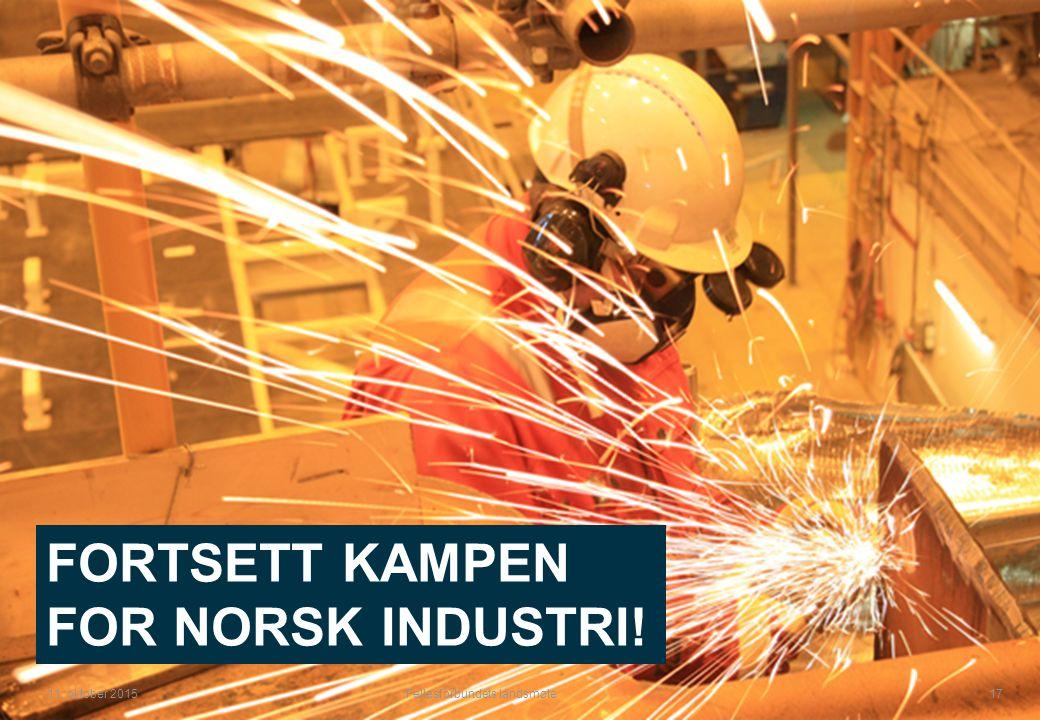 Fellesforbundets landsmøte 17 11. oktober 2015 FORTSETT KAMPEN FOR NORSK INDUSTRI!