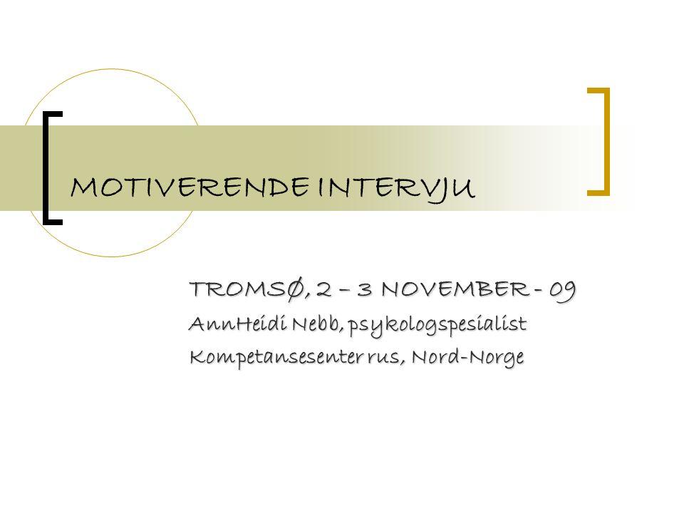 MOTIVERENDE INTERVJU TROMSØ, 2 – 3 NOVEMBER - 09 AnnHeidi Nebb, psykologspesialist Kompetansesenter rus, Nord-Norge