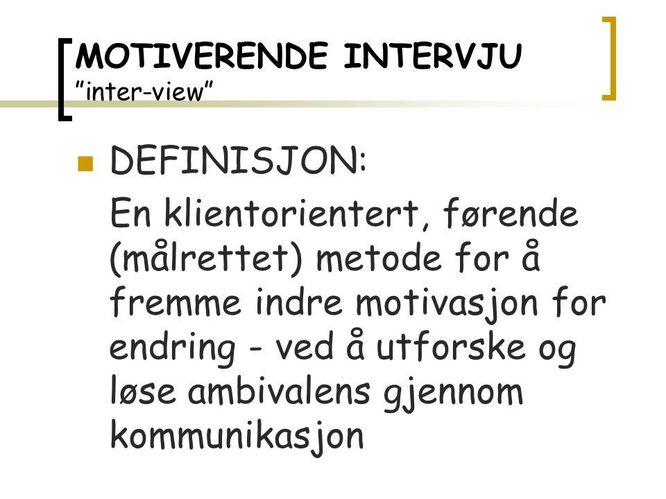 MOTIVERENDE INTERVJU inter-view DEFINISJON: En klientorientert, førende (målrettet) metode for å fremme indre motivasjon for endring - ved å utforske og løse ambivalens gjennom kommunikasjon