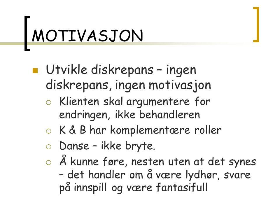MOTIVASJON Utvikle diskrepans – ingen diskrepans, ingen motivasjon  Klienten skal argumentere for endringen, ikke behandleren  K & B har komplementære roller  Danse – ikke bryte.