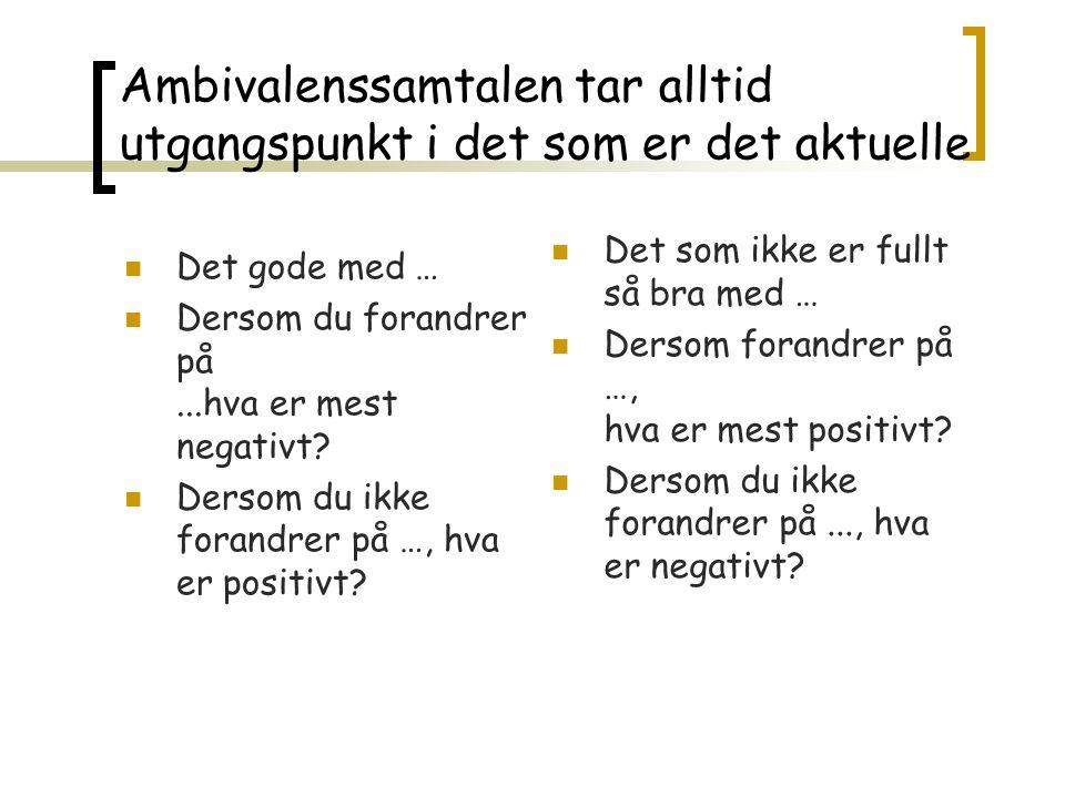 Ambivalenssamtalen tar alltid utgangspunkt i det som er det aktuelle Det gode med … Dersom du forandrer på...hva er mest negativt.