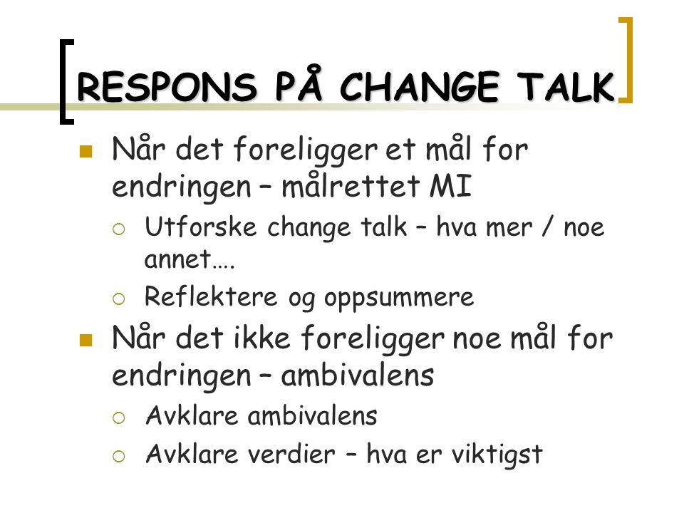 RESPONS PÅ CHANGE TALK Når det foreligger et mål for endringen – målrettet MI  Utforske change talk – hva mer / noe annet….