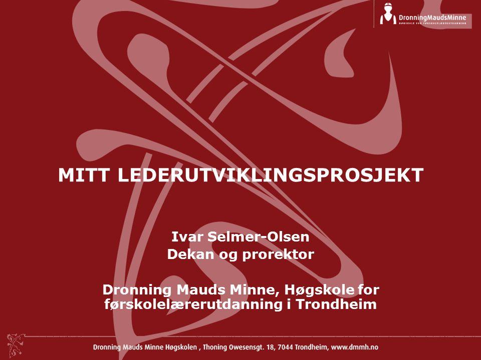 MITT LEDERUTVIKLINGSPROSJEKT Ivar Selmer-Olsen Dekan og prorektor Dronning Mauds Minne, Høgskole for førskolelærerutdanning i Trondheim