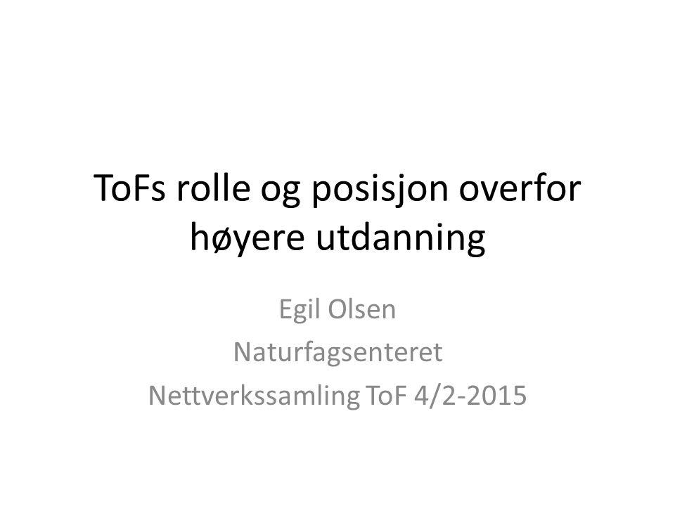 ToFs rolle og posisjon overfor høyere utdanning Egil Olsen Naturfagsenteret Nettverkssamling ToF 4/2-2015