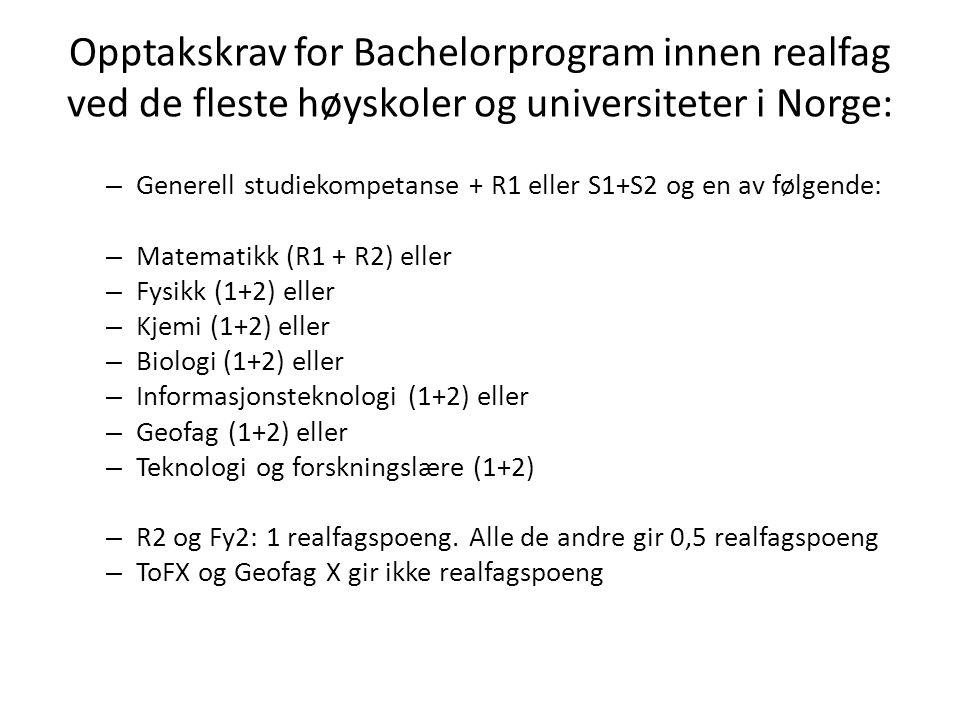 Opptakskrav for Bachelorprogram innen realfag ved de fleste høyskoler og universiteter i Norge: – Generell studiekompetanse + R1 eller S1+S2 og en av følgende: – Matematikk (R1 + R2) eller – Fysikk (1+2) eller – Kjemi (1+2) eller – Biologi (1+2) eller – Informasjonsteknologi (1+2) eller – Geofag (1+2) eller – Teknologi og forskningslære (1+2) – R2 og Fy2: 1 realfagspoeng.