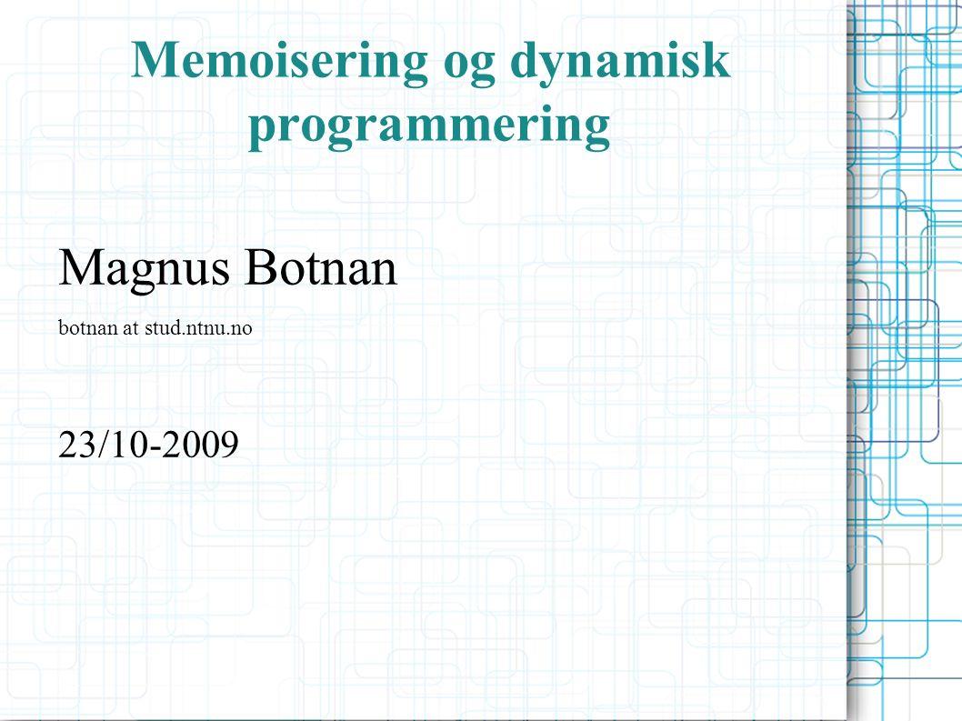 Memoisering og dynamisk programmering Magnus Botnan botnan at stud.ntnu.no 23/10-2009