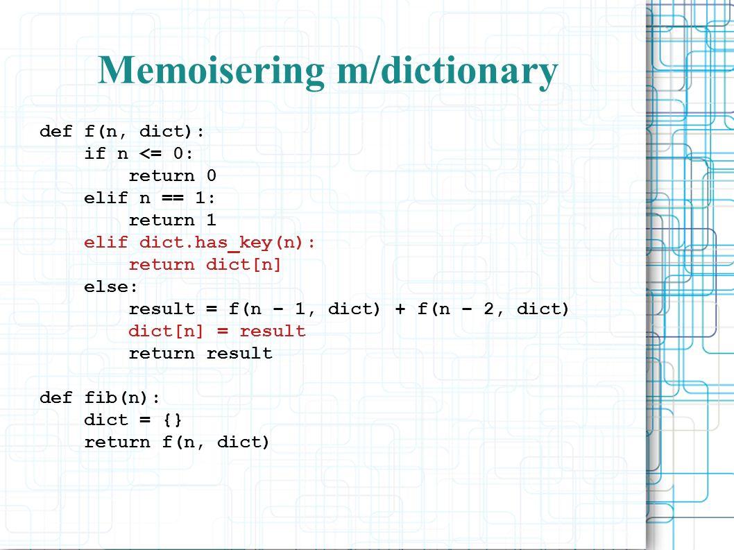 Memoisering m/dictionary def f(n, dict): if n <= 0: return 0 elif n == 1: return 1 elif dict.has_key(n): return dict[n] else: result = f(n – 1, dict) + f(n – 2, dict) dict[n] = result return result def fib(n): dict = {} return f(n, dict)