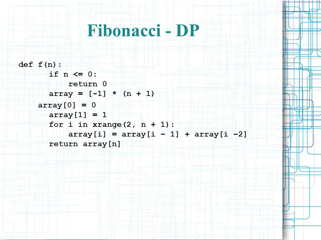 Fibonacci - DP def f(n): if n <= 0: return 0 array = [-1] * (n + 1) array[0] = 0 array[1] = 1 for i in xrange(2, n + 1): array[i] = array[i – 1] + array[i –2] return array[n]