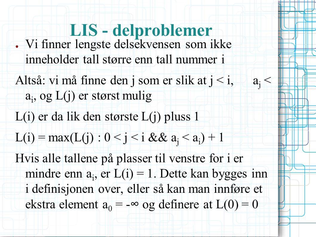 LIS - delproblemer ● Vi finner lengste delsekvensen som ikke inneholder tall større enn tall nummer i Altså: vi må finne den j som er slik at j < i, a j < a i, og L(j) er størst mulig L(i) er da lik den største L(j) pluss 1 L(i) = max(L(j) : 0 < j < i && a j < a i ) + 1 Hvis alle tallene på plasser til venstre for i er mindre enn a i, er L(i) = 1.