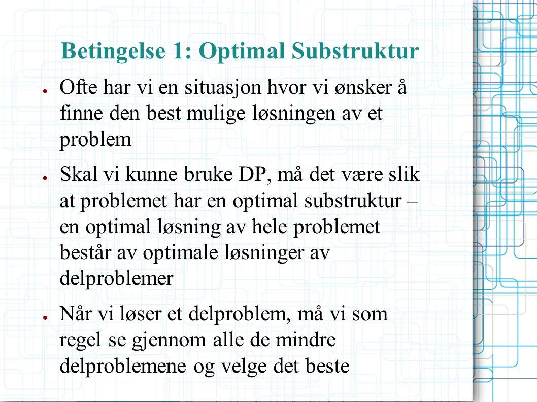 Betingelse 1: Optimal Substruktur ● Ofte har vi en situasjon hvor vi ønsker å finne den best mulige løsningen av et problem ● Skal vi kunne bruke DP, må det være slik at problemet har en optimal substruktur – en optimal løsning av hele problemet består av optimale løsninger av delproblemer ● Når vi løser et delproblem, må vi som regel se gjennom alle de mindre delproblemene og velge det beste
