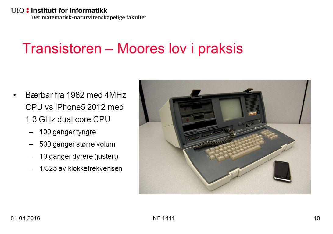 Transistoren – Moores lov i praksis Bærbar fra 1982 med 4MHz CPU vs iPhone5 2012 med 1.3 GHz dual core CPU –100 ganger tyngre –500 ganger større volum –10 ganger dyrere (justert) –1/325 av klokkefrekvensen 01.04.2016INF 141110