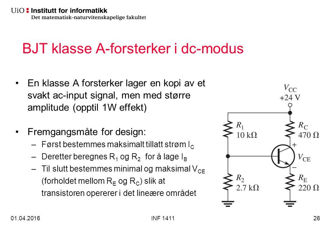 BJT klasse A-forsterker i dc-modus En klasse A forsterker lager en kopi av et svakt ac-input signal, men med større amplitude (opptil 1W effekt) Fremgangsmåte for design: –Først bestemmes maksimalt tillatt strøm I C –Deretter beregnes R 1 og R 2 for å lage I B –Til slutt bestemmes minimal og maksimal V CE (forholdet mellom R E og R C ) slik at transistoren opererer i det lineære området 01.04.2016INF 141126
