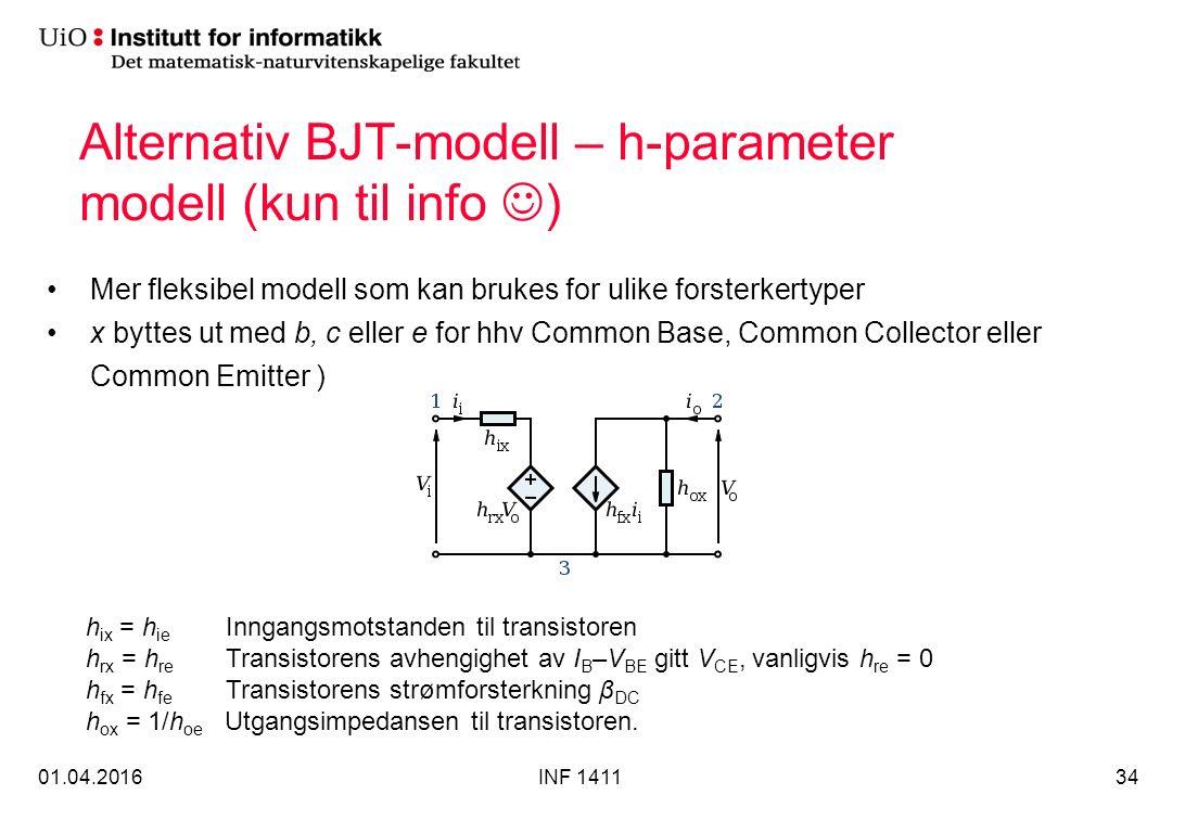 Alternativ BJT-modell – h-parameter modell (kun til info ) 01.04.2016INF 141134 h ix = h ie Inngangsmotstanden til transistoren h rx = h re Transistorens avhengighet av I B –V BE gitt V CE, vanligvis h re = 0 h fx = h fe Transistorens strømforsterkning β DC h ox = 1/h oe Utgangsimpedansen til transistoren.