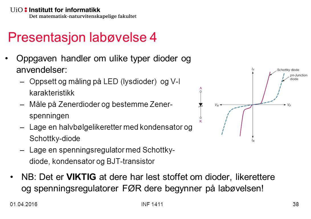 Presentasjon labøvelse 4 Oppgaven handler om ulike typer dioder og anvendelser: –Oppsett og måling på LED (lysdioder) og V-I karakteristikk –Måle på Zenerdioder og bestemme Zener- spenningen –Lage en halvbølgelikeretter med kondensator og Schottky-diode –Lage en spenningsregulator med Schottky- diode, kondensator og BJT-transistor 01.04.2016INF 141138 NB: Det er VIKTIG at dere har lest stoffet om dioder, likerettere og spenningsregulatorer FØR dere begynner på labøvelsen!