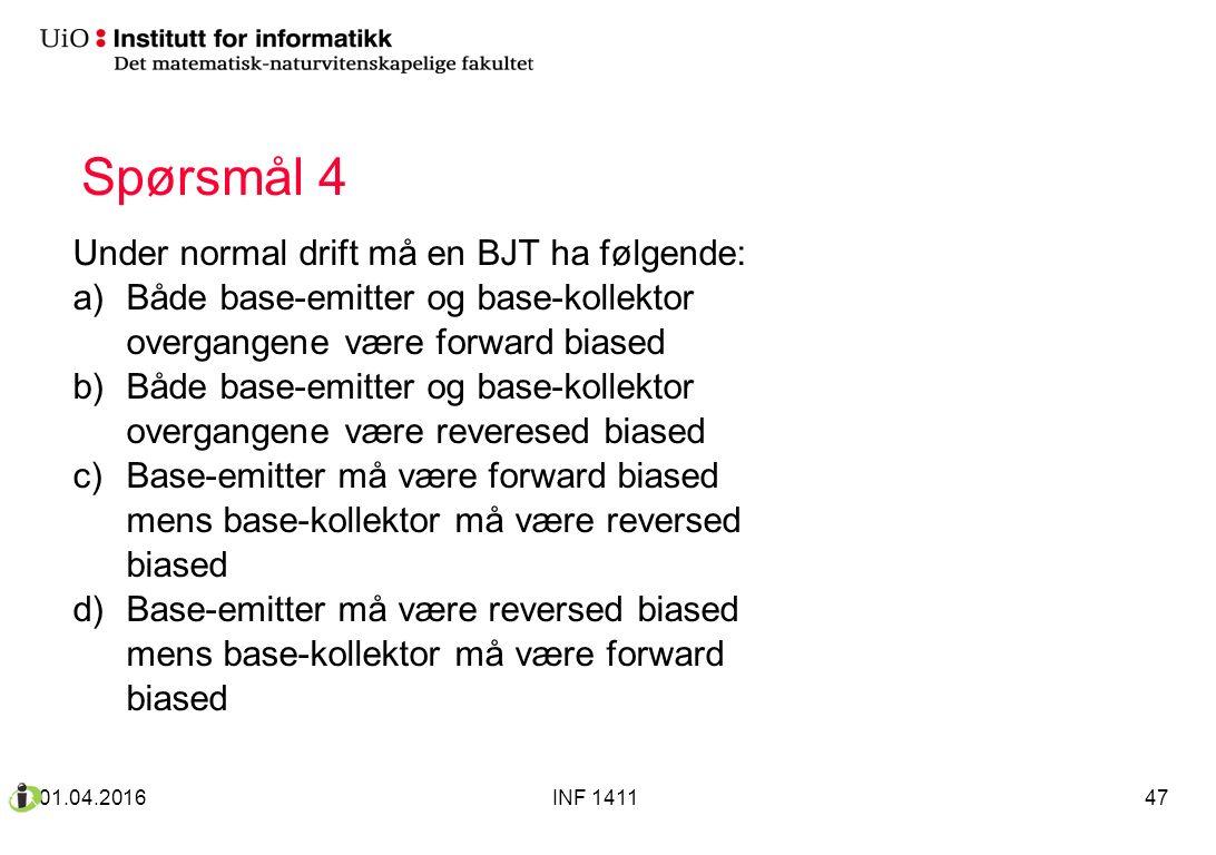 Spørsmål 4 Under normal drift må en BJT ha følgende: a)Både base-emitter og base-kollektor overgangene være forward biased b)Både base-emitter og base-kollektor overgangene være reveresed biased c)Base-emitter må være forward biased mens base-kollektor må være reversed biased d)Base-emitter må være reversed biased mens base-kollektor må være forward biased 01.04.2016INF 141147