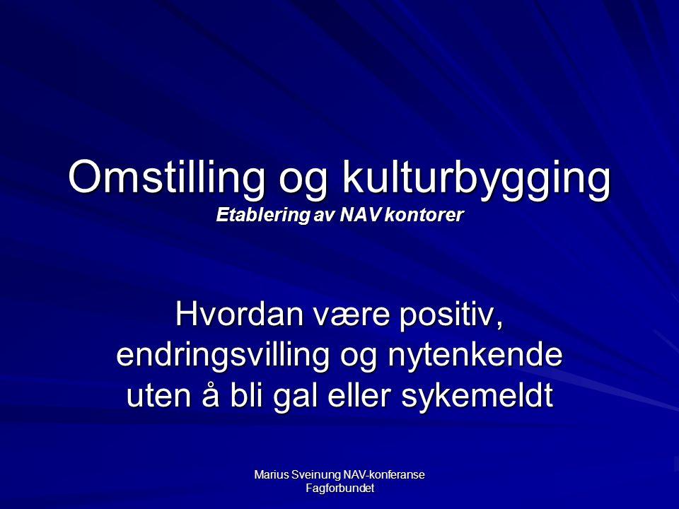 Marius Sveinung NAV-konferanse Fagforbundet Omstilling og kulturbygging Etablering av NAV kontorer Hvordan være positiv, endringsvilling og nytenkende uten å bli gal eller sykemeldt