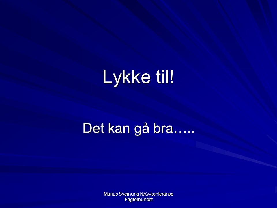 Marius Sveinung NAV-konferanse Fagforbundet Lykke til! Det kan gå bra…..