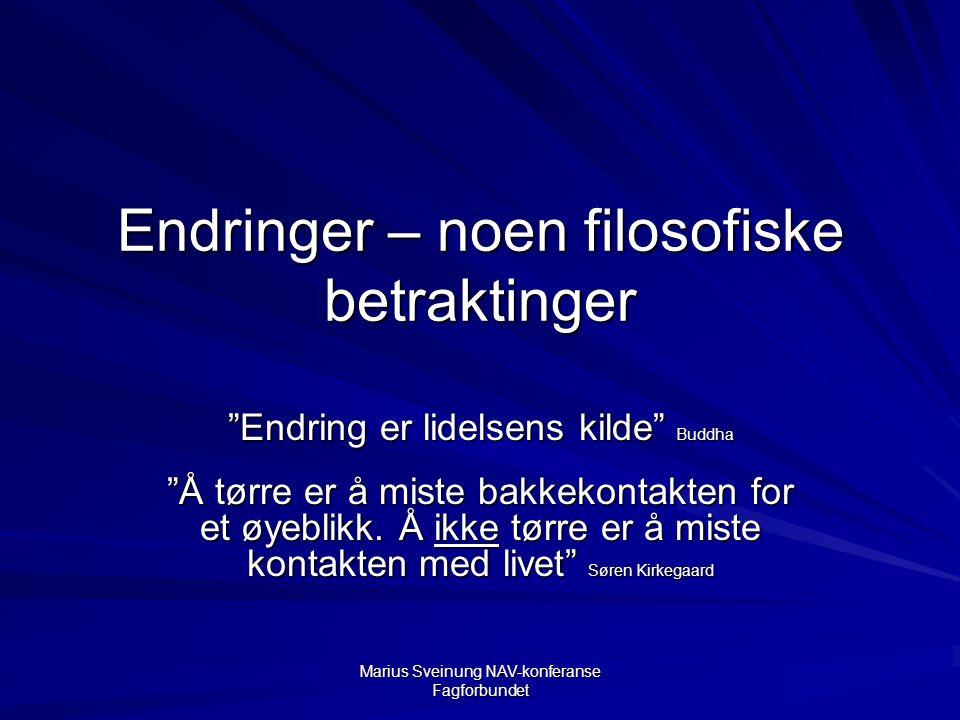 Marius Sveinung NAV-konferanse Fagforbundet Endringer – noen filosofiske betraktinger Endring er lidelsens kilde Buddha Å tørre er å miste bakkekontakten for et øyeblikk.