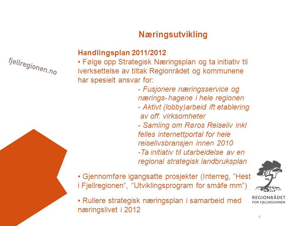 6 Næringsutvikling Handlingsplan 2011/2012 Følge opp Strategisk Næringsplan og ta initiativ til iverksettelse av tiltak Regionrådet og kommunene har spesielt ansvar for: - Fusjonere næringsservice og nærings-hagene i hele regionen - Aktivt (lobby)arbeid ift etablering av off.