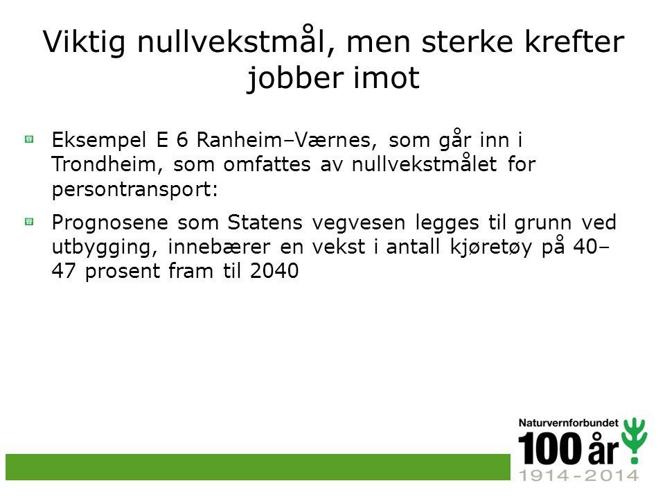 Viktig nullvekstmål, men sterke krefter jobber imot Eksempel E 6 Ranheim–Værnes, som går inn i Trondheim, som omfattes av nullvekstmålet for persontransport: Prognosene som Statens vegvesen legges til grunn ved utbygging, innebærer en vekst i antall kjøretøy på 40– 47 prosent fram til 2040