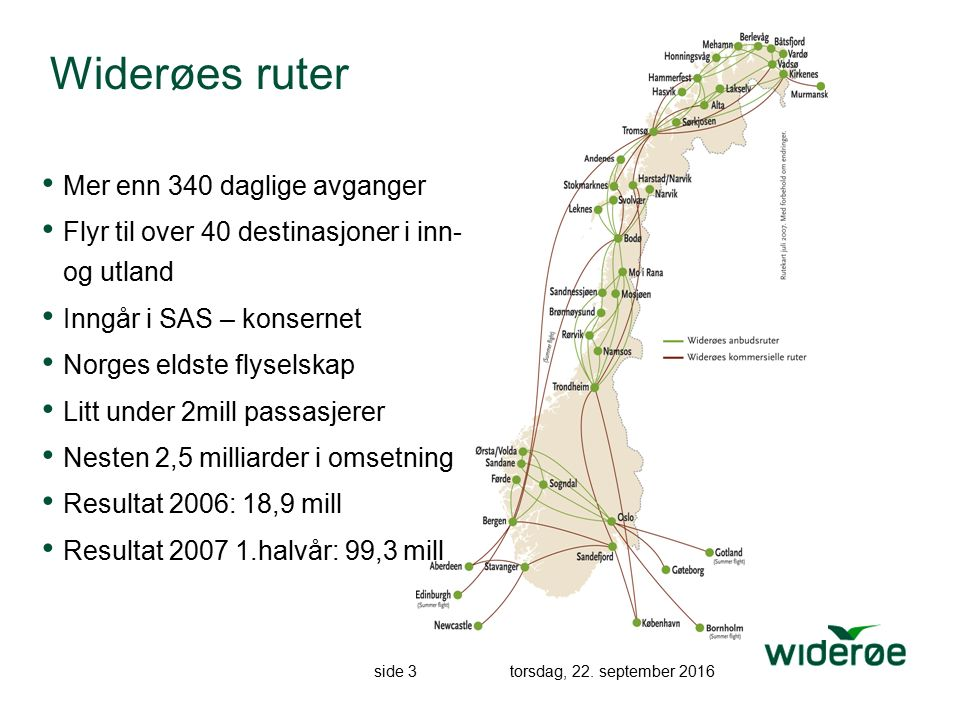 side 3 torsdag, 22. september 2016 Widerøes ruter Mer enn 340 daglige avganger Flyr til over 40 destinasjoner i inn- og utland Inngår i SAS – konserne