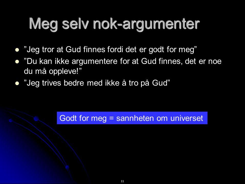 11 Meg selv nok-argumenter Jeg tror at Gud finnes fordi det er godt for meg Du kan ikke argumentere for at Gud finnes, det er noe du må oppleve! Jeg trives bedre med ikke å tro på Gud Godt for meg = sannheten om universet