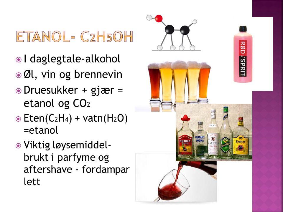  I daglegtale-alkohol  Øl, vin og brennevin  Druesukker + gjær = etanol og CO 2  Eten(C 2 H 4 ) + vatn(H 2 O) =etanol  Viktig løysemiddel- brukt i parfyme og aftershave - fordampar lett