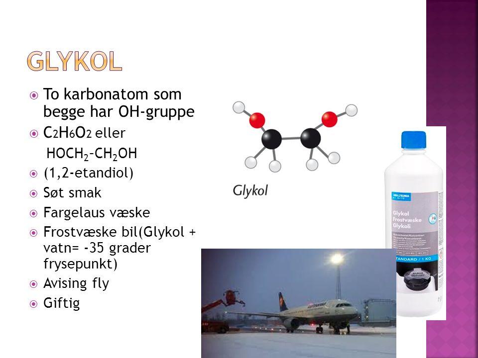  To karbonatom som begge har OH-gruppe  C 2 H 6 O 2 eller HOCH 2 –CH 2 OH  (1,2-etandiol)  Søt smak  Fargelaus væske  Frostvæske bil(Glykol + vatn= -35 grader frysepunkt)  Avising fly  Giftig