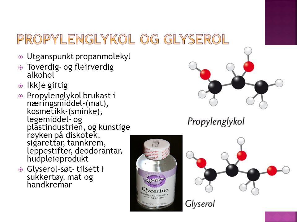  Utganspunkt propanmolekyl  Toverdig- og fleirverdig alkohol  Ikkje giftig  Propylenglykol brukast i næringsmiddel-(mat), kosmetikk-(sminke), legemiddel- og plastindustrien, og kunstige røyken på diskotek, sigarettar, tannkrem, leppestifter, deodorantar, hudpleieprodukt  Glyserol-søt- tilsett i sukkertøy, mat og handkremar