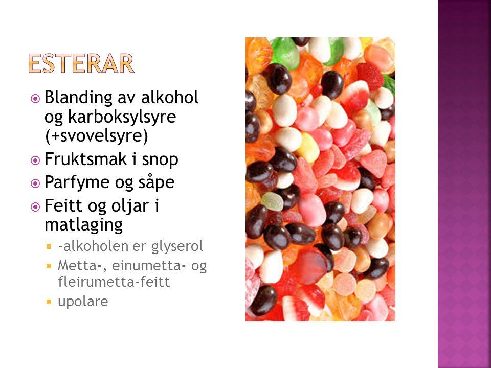  Blanding av alkohol og karboksylsyre (+svovelsyre)  Fruktsmak i snop  Parfyme og såpe  Feitt og oljar i matlaging  -alkoholen er glyserol  Metta-, einumetta- og fleirumetta-feitt  upolare