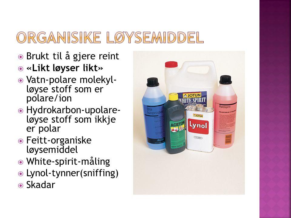  Brukt til å gjere reint  «Likt løyser likt»  Vatn-polare molekyl- løyse stoff som er polare/ion  Hydrokarbon-upolare- løyse stoff som ikkje er polar  Feitt-organiske løysemiddel  White-spirit-måling  Lynol-tynner(sniffing)  Skadar